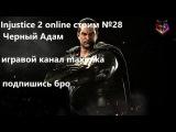 Injustice 2 online стрим 28  Черный Адам