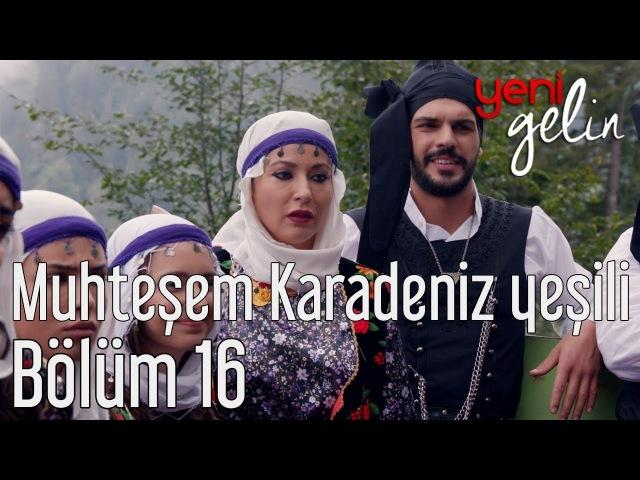 Yeni Gelin 16 Bölüm Muhteşem Karadeniz Yeşili