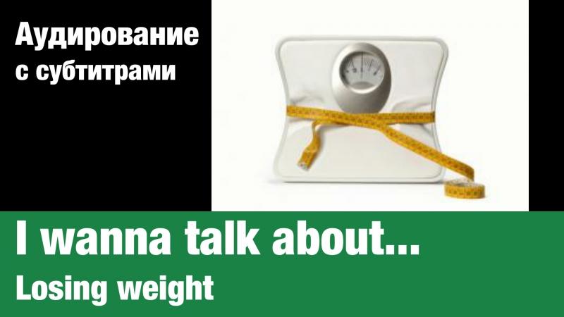I wanna talk about... — Losing weight | Суфлёр — аудирование по английскому языку