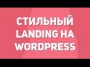 Как создать стильный сайт на wordpress Как сделать сайт landing на wp Как сделать сайт самому