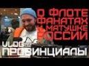 О флоте фанатах и матушке России ПРОВИНЦИАЛЫ VLOG82 ч 1