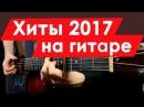 10 ВИРУСНЫХ популярных песен 2017 ГОДА на гитаре