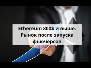 Ethereum 800$ и выше  Рынок после запуска фьючерсов