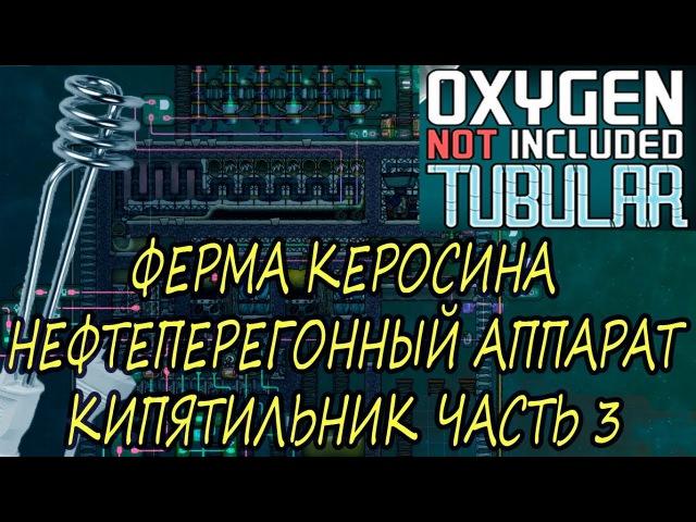 Oxygen Not Included Tubular Upgrade ФЕРМА КЕРОСИНА/НЕФТЕПЕРЕГОННЫЙ АППАРАТ/КИПЯТИЛЬНИК ЧАСТЬ 3 ...