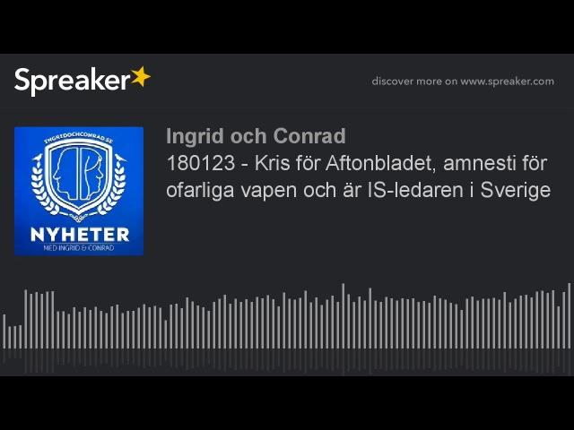 180123 - Kris för Aftonbladet, amnesti för ofarliga vapen och är IS-ledaren i Sverige