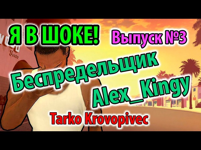 Я В ШОКЕ! (Выпуск 3) - Беспредельщик Alex_Kingy | samp-rp.ru - REBORN