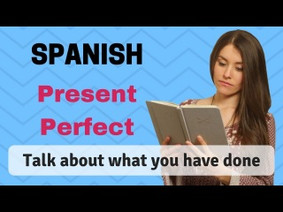 How To Use The Spanish Present Perfect (Learn To Talk About What You Have Done) [2018]