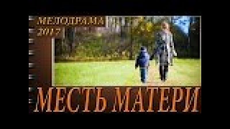 Месть матери 2017 шикарная жизненная российская мелодрама до слез 2017 новинка HD