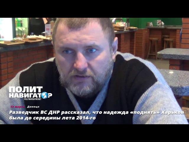 Разведчик ВС ДНР рассказал что надежда поднять Харьков была до середины лета 2014 го смотреть онлайн без регистрации