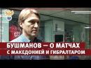 Бушманов — о матчах с Македонией и Гибралтаром РФС ТВ