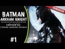 Batman: Arkham Knight (Бэтмен: Рыцарь Аркхема) | Прохождение 1 | Начало: Старые друзья