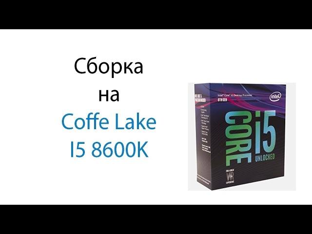 Сборка на Coffe Lake Intel Core I5 8600K