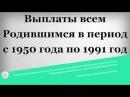 Выплаты всем Родившимся в период с 1950 года по 1991 год