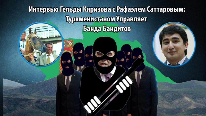 Интервью Гельды Кяризова с Рафаэлем Саттаровым Туркменистаном Управляет Банда Бандитов