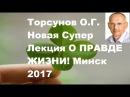 ЗНАНИЯ от О.Г. Торсунова. Новая Супер Лекция О ПРАВДЕ ЖИЗНИ! Минск 2017