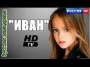 Отличный фильм! ИВАН 2016 МЕЛОДРАМА 2016 русские мелодрамы новинки