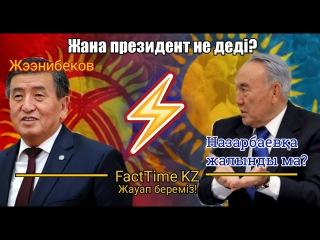 Қызғыздың жаңа президенті Назарбаевқа не деді? Өкініш болды ма? Facttime kz жауап береді