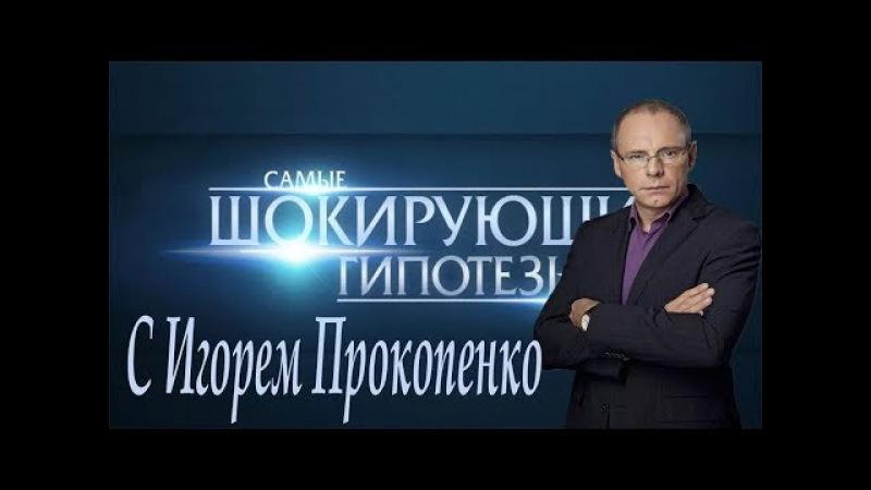 Самые шокирующие гипотезы с Игорем Прокопенко Выпуск2 от 12 10 2017