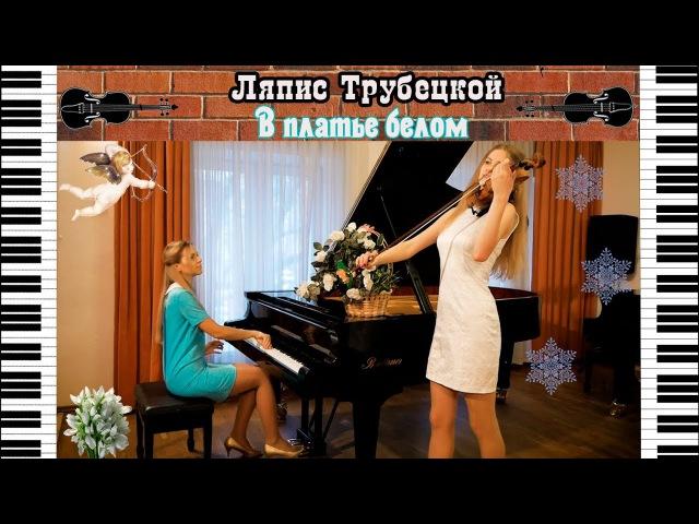 Ляпис Трубецкой - В платье белом | Кавер на пианино и скрипке