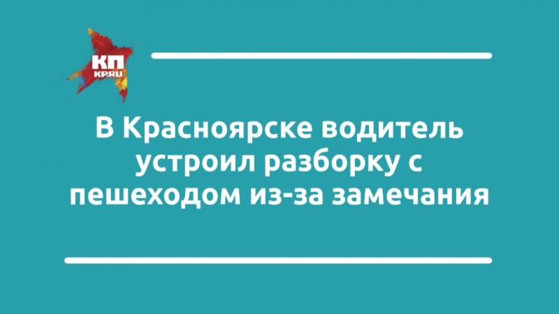 Суровое воспитание и справедливость по-красноярски: водитель устроил разборку с пешеходом из-за замечания