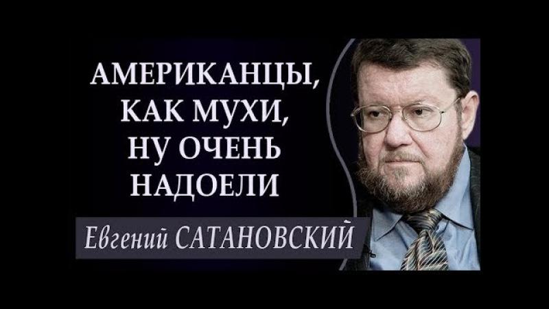 Евгений САТАНОВСКИЙ: AMEPИKAHЦЫ, КАК МУХИ, НУ ОЧЕНЬ HAДOEЛИ. 22.02.2018