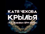 Катя Чехова - Крылья (VV. Kazakov EFM remix)