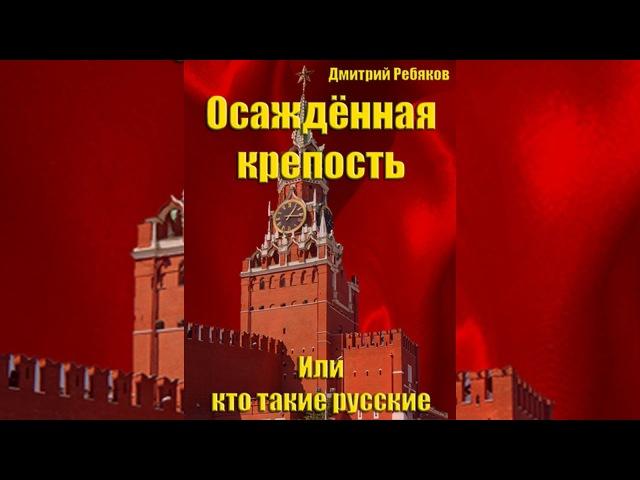 Дмитрий Ребяков. Выпуск №10 - Осаждённая крепость или кто такие русские