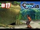 Chrono cross 16 Прохождение Зелёный и белый драконы Логово Злобстера