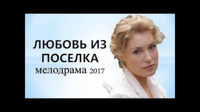 КЛАССНЫЙ ДОБРЫЙ ФИЛЬМ - Любовь из поселка. Русские мелодрамы 2017