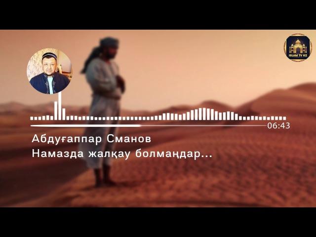 НАМАЗҒА ЖАЛҚАУ БОЛМАҢДАР - Абдуғаппар Сманов ұстаздың жаңа уағызы