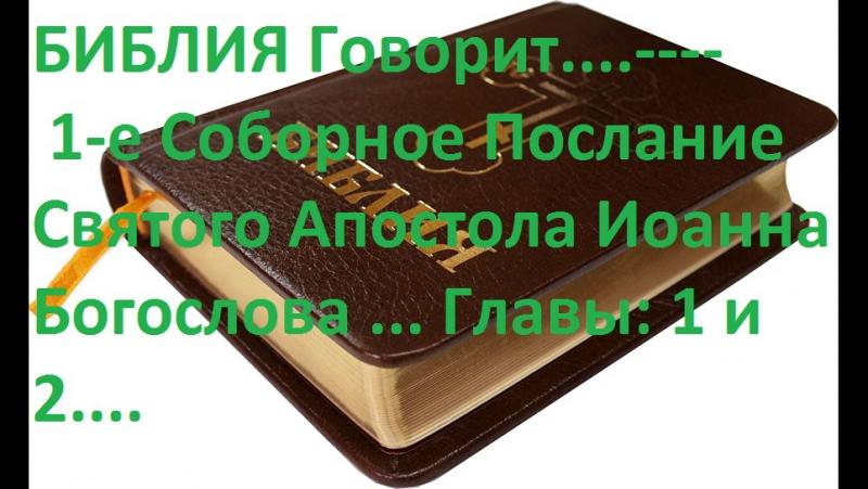 Библия Говорит... 1-е Соборное Послание Святого Апостола Иоанна Богослова...