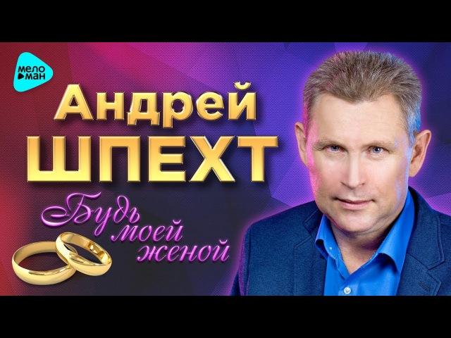 Андрей Шпехт - Будь моей женой (Третий Официальный Альбом 2017 г.) ПРЕМЬЕРА. Супер качество!