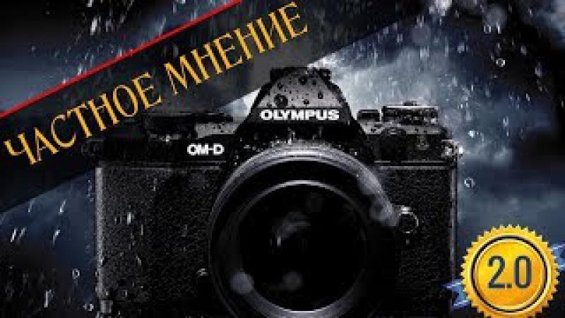 ЧАСТНОЕ МНЕНИЕ ПРО КАМЕРЫ OLYMPUS СЕРИИ OM-D 2.0