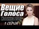 СИЛЬНАЯ ПРЕМЬЕРА 2017 ВЕЩИЕ ГОЛОСА Русские мелодрамы 2017 новинки, фильмы 2017 HD