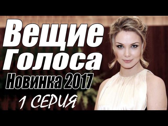 СИЛЬНАЯ ПРЕМЬЕРА 2017 [ ВЕЩИЕ ГОЛОСА ] Русские мелодрамы 2017 новинки, фильмы 2017 HD