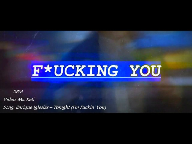 -F*UCKING YOU; - 2PM - Nichkhun; Junho; WooYoung; (Ms. Keti)