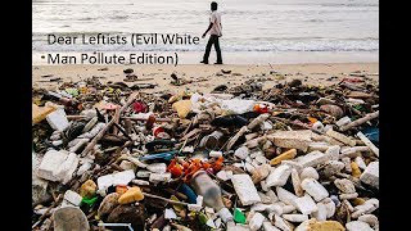 Дорогие леваки (белые люди загрязняют мир)