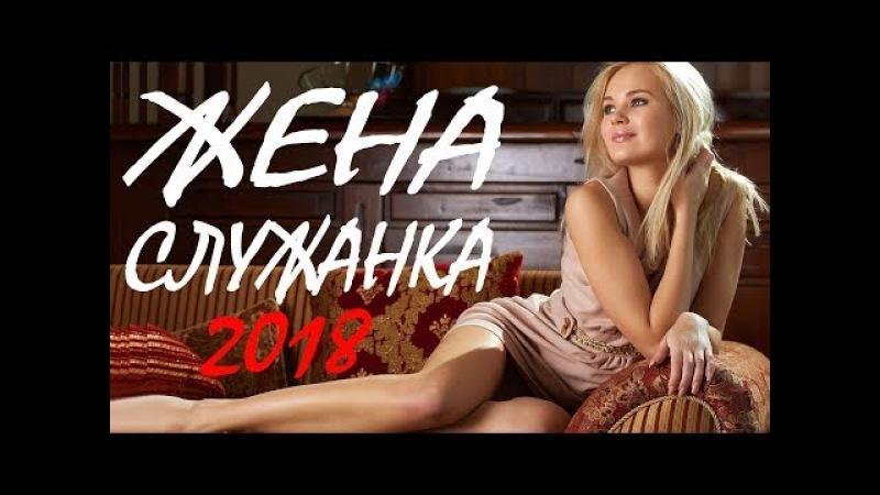 ПРЕМЬЕРА 2018 ВЗОРВАЛА ЖЕН [ ЖЕНА СЛУЖАНКА ] РУССКИЕ МЕЛОДРАМЫ 2018 НОВИНКИ, ФИЛЬМЫ 2018 HD