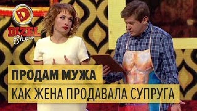 Продам мужа: как жена продавала супруга – Дизель Шоу 2018   ЮМОР ICTV
