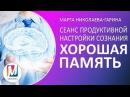Сеанс продуктивной настройки сознания ХОРОШАЯ ПАМЯТЬ Марта Николаева Гарина