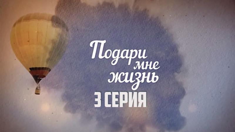 Подари мне жизнь 3 серия (2017)