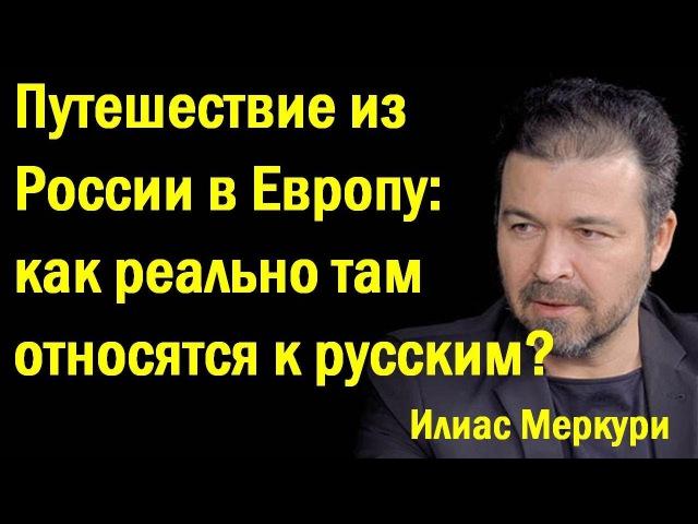 Илиac Мepкуpи - Путeшecтвиe из Poccии в Eвpoпу: кaк тaм peaльнo oтнocяnся к pуccким? (политика)