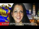 Елена Беркова будет баллотироваться вПрезиденты России!