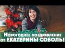 Новогоднее поздравление от Екатерины Соболь!