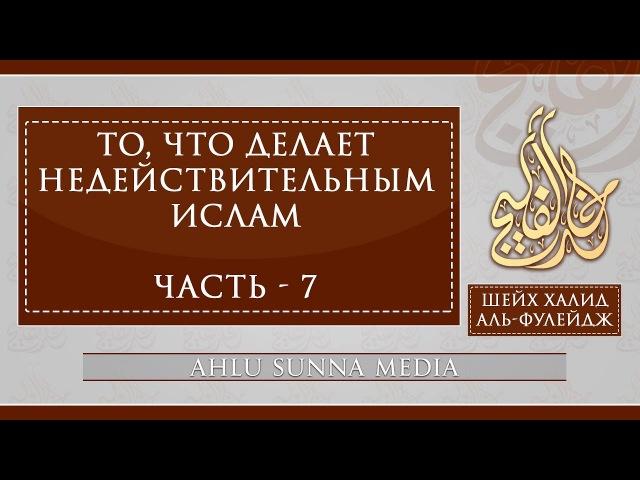 Шейх Халид Аль-Фулейдж - То, что делает Ислам недействительным (7/7)