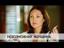 Невозможная женщина Мелодрама @ Русские сериалы