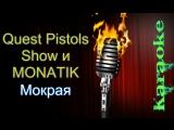 Quest Pistols Show и MONATIK - Мокрая ( караоке )