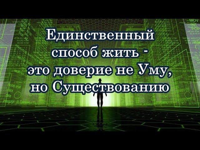 Единственный способ Жить - это Доверие не Уму, но Существованию