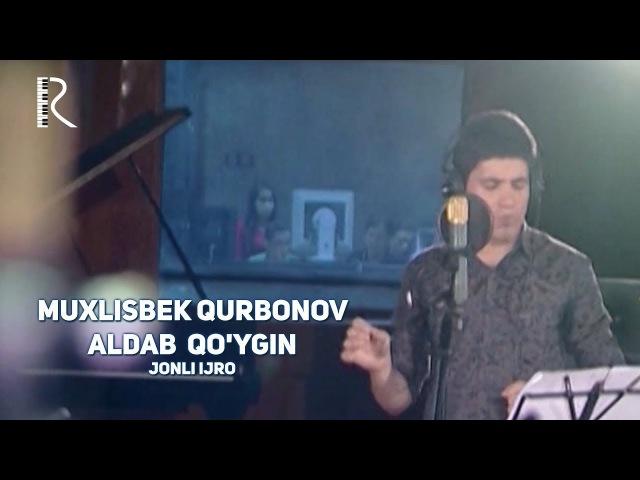 Muxlisbek Qurbonov - Aldab qo'ygin (jonli ijro) | Мухлисбек Курбонов - Алдаб куйгин (жонли ижро)