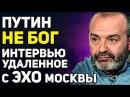 Шендерович Путин не бог! Это интервью было удалено с сайта ЭХО москвы